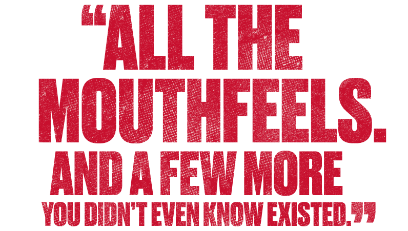 All the mouthfeels. And a few more. You didn't even know existed.